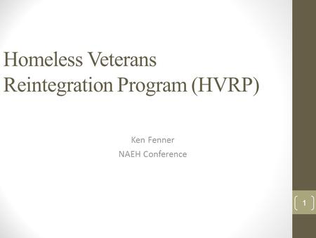 Homeless Veterans Reintegration Program (HVRP) Ken Fenner NAEH Conference 1.
