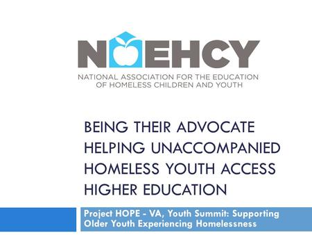 BEING THEIR ADVOCATE HELPING UNACCOMPANIED HOMELESS YOUTH ACCESS HIGHER EDUCATION Project HOPE - VA, Youth Summit: Supporting Older Youth Experiencing.
