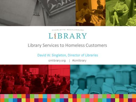 Cmlibrary.org | #cmlibrary Library Services to Homeless Customers David W. Singleton, Director of Libraries.