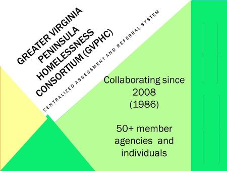 GREATER VIRGINIA PENINSULA HOMELESSNESS CONSORTIUM (GVPHC) CENTRALIZED ASSESSMENT AND REFERRAL SYSTEM Collaborating since 2008 (1986) 50+ member agencies.
