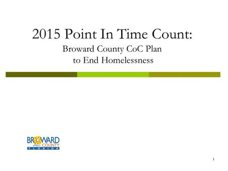 2015 Point In Time Count: Broward County CoC Plan to End Homelessness 1.