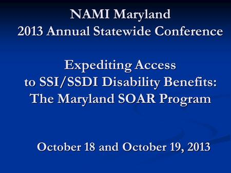 NAMI Maryland 2013 Annual Statewide Conference Expediting Access to SSI/SSDI Disability Benefits: The Maryland SOAR Program October 18 and October 19,