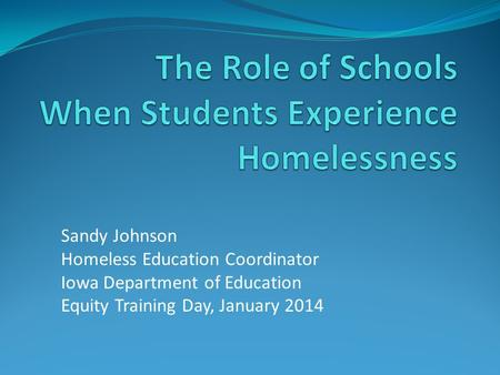 Sandy Johnson Homeless Education Coordinator Iowa Department of Education Equity Training Day, January 2014.