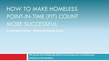 HOW TO MAKE HOMELESS POINT-IN-TIME (PIT) COUNT MORE SUCCESSFUL The Second Annual Nebraska-Western Iowa Symposium on Homelessness Homeless in the Heartland.