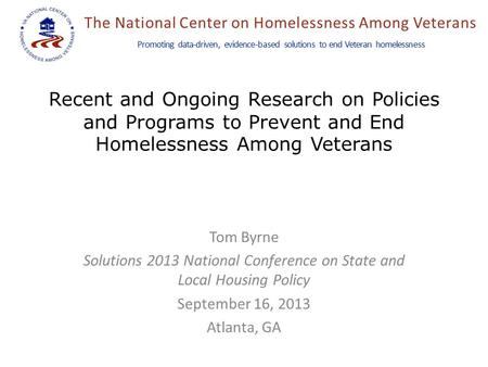 The National Center on Homelessness Among Veterans Promoting data-driven, evidence-based solutions to end Veteran homelessness Recent and Ongoing Research.