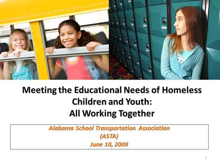 Meeting the Educational Needs of Homeless Children and Youth: All Working Together Alabama School Transportation Association (ASTA) June 10, 2009 1.