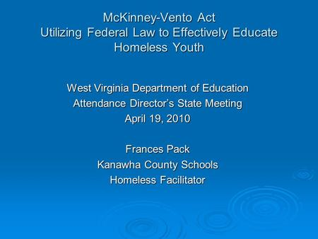 McKinney-Vento Act Utilizing Federal Law to Effectively Educate Homeless Youth West Virginia Department of Education Attendance Director's State Meeting.