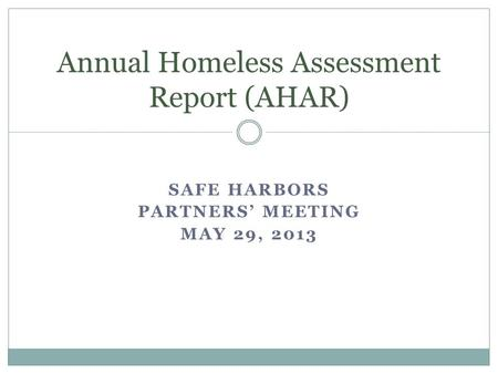 SAFE HARBORS PARTNERS' MEETING MAY 29, 2013 Annual Homeless Assessment Report (AHAR)