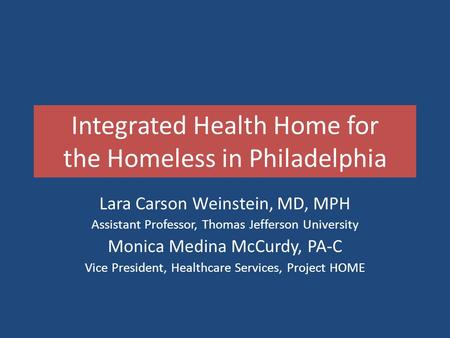 Integrated Health Home for the Homeless in Philadelphia Lara Carson Weinstein, MD, MPH Assistant Professor, Thomas Jefferson University Monica Medina McCurdy,
