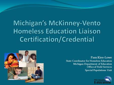 Pam Kies-Lowe State Coordinator for Homeless Education Michigan Department of Education Office of Field Services Special Populations Unit.