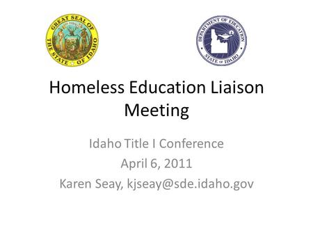Homeless Education Liaison Meeting Idaho Title I Conference April 6, 2011 Karen Seay,