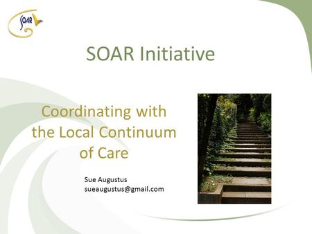 SOAR Initiative Coordinating with the Local Continuum of Care Sue Augustus