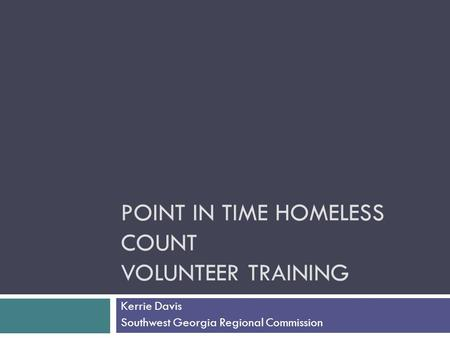 POINT IN TIME HOMELESS COUNT VOLUNTEER TRAINING Kerrie Davis Southwest Georgia Regional Commission.