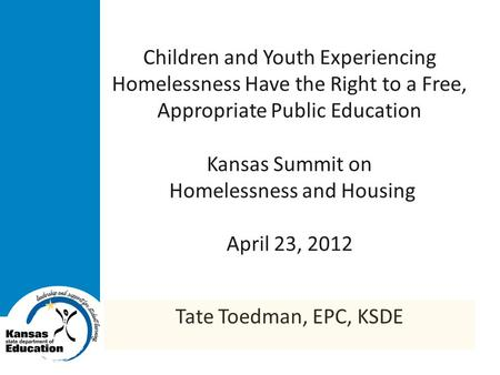 Children and Youth Experiencing Homelessness Have the Right to a Free, Appropriate Public Education Kansas Summit on Homelessness and Housing April 23,