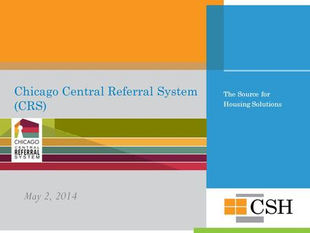 The Source for Housing Solutions Chicago Central Referral System (CRS) May 2, 2014.