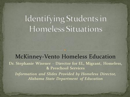 McKinney-Vento Homeless Education Dr. Stephanie Wisener – Director for EL, Migrant, Homeless, & Preschool Services Information and Slides Provided by Homeless.
