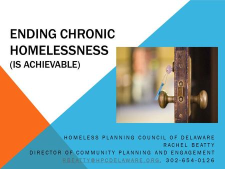 ENDING CHRONIC HOMELESSNESS (IS ACHIEVABLE) HOMELESS PLANNING COUNCIL OF DELAWARE RACHEL BEATTY DIRECTOR OF COMMUNITY PLANNING AND ENGAGEMENT
