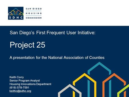 San Diego's First Frequent User Initiative: Project 25 A presentation for the National Association of Counties Keith Corry Senior Program Analyst Housing.