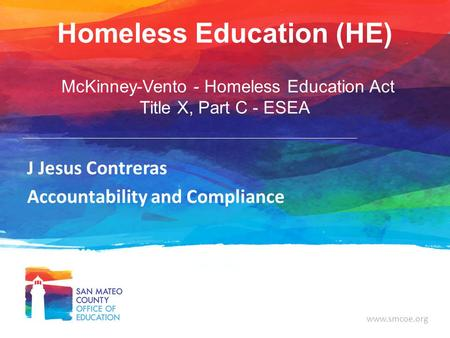 Www.smcoe.org Homeless Education (HE) McKinney-Vento - Homeless Education Act Title X, Part C - ESEA J Jesus Contreras Accountability and Compliance.