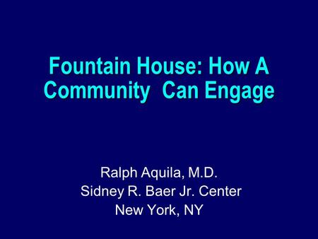 Fountain House: How A Community Can Engage Ralph Aquila, M.D. Sidney R. Baer Jr. Center New York, NY.