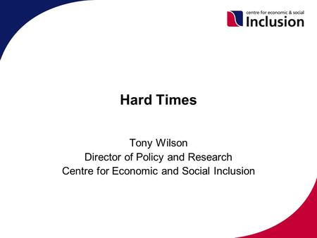Hard Times Tony Wilson Director of Policy and Research Centre for Economic and Social Inclusion.