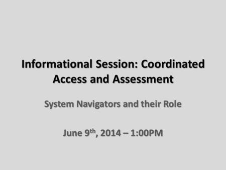 Informational Session: Coordinated Access and Assessment System Navigators and their Role June 9 th, 2014 – 1:00PM.