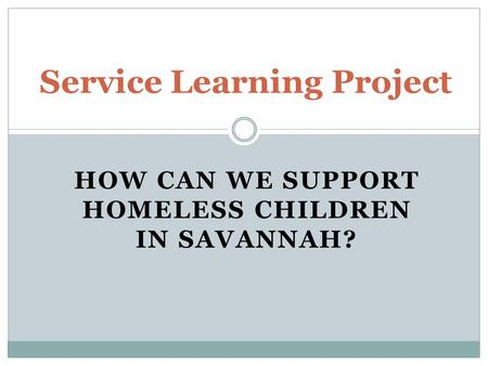HOW CAN WE SUPPORT HOMELESS CHILDREN IN SAVANNAH? Service Learning Project.