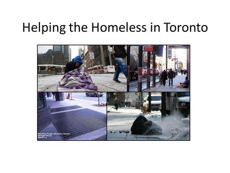 Helping the Homeless in Toronto. What is the Problem? Toronto is littered with sleeping bags belonging to homeless people in the middle of sidewalks,