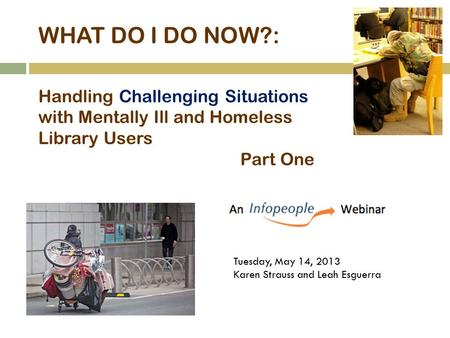WHAT DO I DO NOW?: Handling Challenging Situations with Mentally Ill and Homeless Library Users Part One Tuesday, May 14, 2013 Karen Strauss and Leah Esguerra.