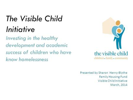 The Visible Child Initiative Investing in the healthy development and academic success of children who have know homelessness Presented by Sharon Henry-Blythe.