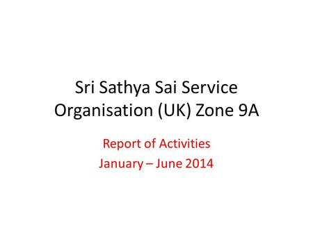 Sri Sathya Sai Service Organisation (UK) Zone 9A Report of Activities January – June 2014.