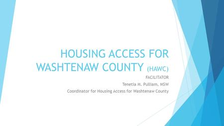 HOUSING ACCESS FOR WASHTENAW COUNTY (HAWC) FACILITATOR Tenetia M. Pulliam, MSW Coordinator for Housing Access for Washtenaw County.