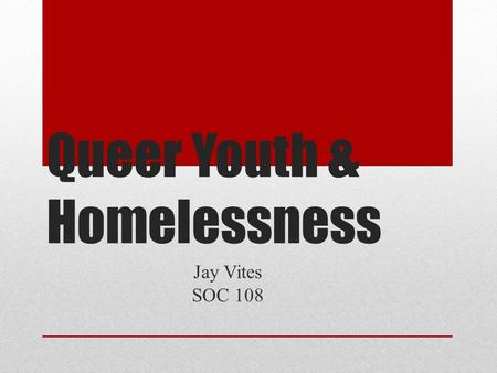 "Queer Youth & Homelessness Jay Vites SOC 108. In the United States, ""over a million youth (5%)"" experience homelessness annually (Rosario et al 2012)."