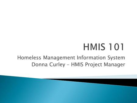 Homeless Management Information System Donna Curley – HMIS Project Manager.