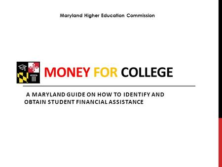 MONEY FOR COLLEGE A MARYLAND GUIDE ON HOW TO IDENTIFY AND OBTAIN STUDENT FINANCIAL ASSISTANCE Maryland Higher Education Commission.