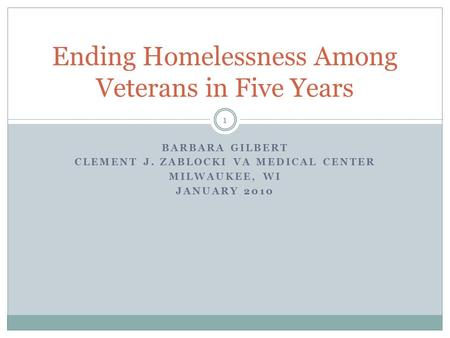 BARBARA GILBERT CLEMENT J. ZABLOCKI VA MEDICAL CENTER MILWAUKEE, WI JANUARY 2010 Ending Homelessness Among Veterans in Five Years 1.