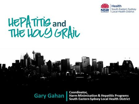 Coordinator, Harm Minimisation & Hepatitis Programs South Eastern Sydney Local Health District Hepatitis and the holy grail Gary Gahan.