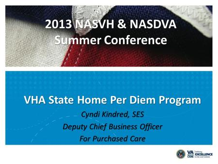 VHA State Home Per Diem Program Cyndi Kindred, SES Deputy Chief Business Officer For Purchased Care 2013 NASVH & NASDVA Summer Conference.