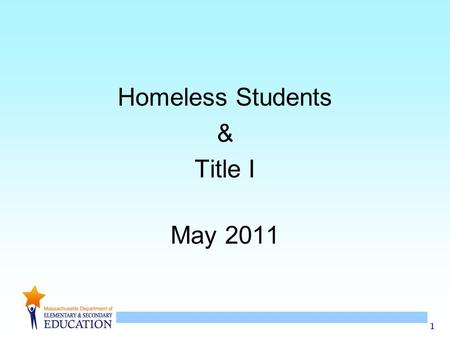 1 Homeless Students & Title I May 2011. 2 Homeless Students & Title I May 2011 Welcome & Introductions Agenda –Do we have homeless students in Massachusetts?