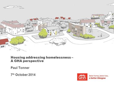 Housing addressing homelessness – A GHA perspective Paul Tonner 7 th October 2014.