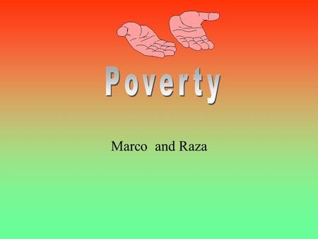 Marco and Raza 1. What is poverty? Poverty is when people are poor because of bad habits and a lack of money. They can't get welfare or jobs. 2. What.
