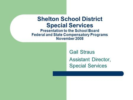 Shelton School District Special Services Presentation to the School Board Federal and State Compensatory Programs November 2008 Gail Straus Assistant Director,