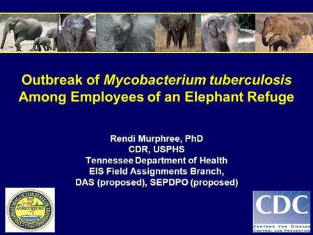 Outbreak of Mycobacterium tuberculosis Among Employees of an Elephant Refuge Rendi Murphree, PhD CDR, USPHS Tennessee Department of Health EIS Field Assignments.