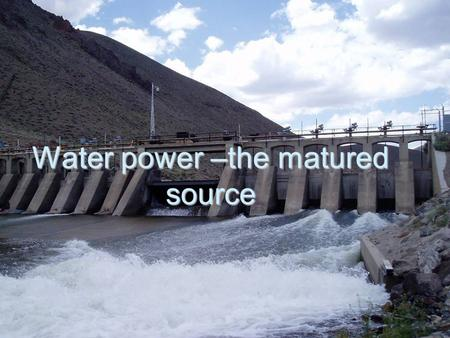 Water power –the matured source. Water power has a long history. Until the early twentieth century, water powered mills ground grain into flour, sawed.