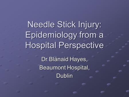 Needle Stick Injury: Epidemiology from <strong>a</strong> <strong>Hospital</strong> Perspective Dr Blánaid Hayes, Beaumont <strong>Hospital</strong>, Dublin.