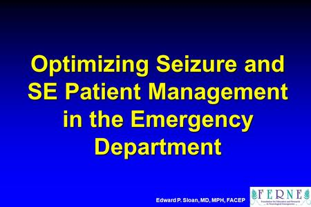 Optimizing Seizure and SE Patient Management in the Emergency Department Edward P. Sloan, MD, MPH, FACEP.