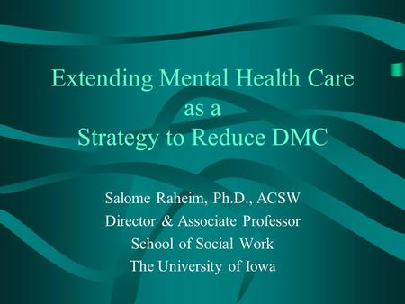 Extending Mental Health Care as a Strategy to Reduce DMC Salome Raheim, Ph.D., ACSW Director & Associate Professor School of Social Work The University.