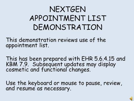 NEXTGEN APPOINTMENT LIST DEMONSTRATION This demonstration reviews use of the appointment list. This has been prepared with EHR 5.6.4.15 and KBM 7.9. Subsequent.