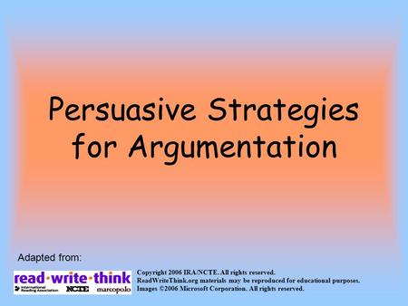 Persuasive Strategies for Argumentation Copyright 2006 IRA/NCTE. All rights reserved. ReadWriteThink.org materials may be reproduced for educational purposes.