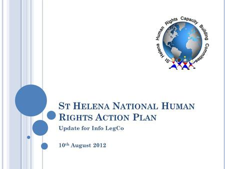 S T H ELENA N ATIONAL H UMAN R IGHTS A CTION P LAN Update for Info LegCo 10 th August 2012.